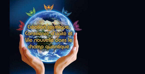 Création cosmique, Conscience d'unité et Vie nouvelle dans le champ quantique